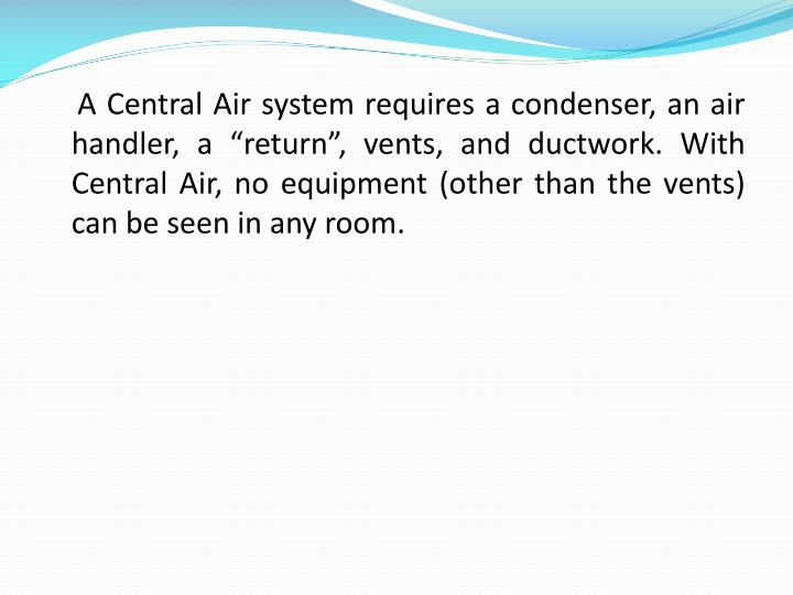 "A Central Air system requires a condenser, an air handler, a ""return"", vents, and ductwork. With Central Air, no equipment (other than the vents) can be seen in any room."
