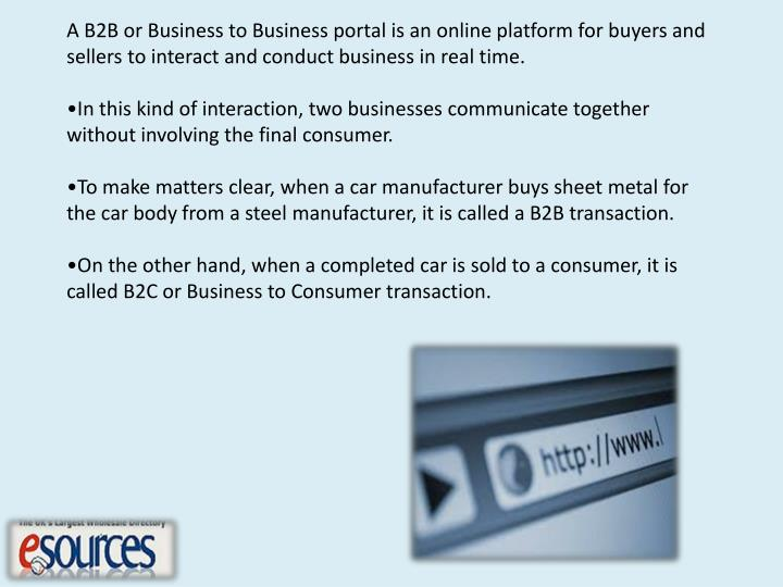 A B2B or Business to Business portal is an online platform for buyers and sellers to interact and conduct business in real time.