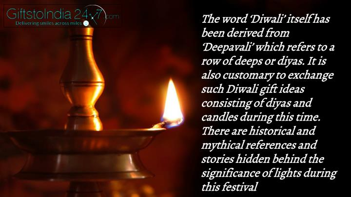 The word 'Diwali' itself has been derived from 'Deepavali' which refers to a row of deeps or diyas. It is also customary to exchange such Diwali gift ideas consisting of diyas and candles during this time. There are historical and mythical references and stories hidden behind the significance of lights during this festival