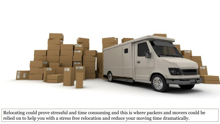 Relocating could prove stressful and time consuming and this is where packers and movers could be relied on to help you with a stress free relocation and reduce your moving time dramatically.