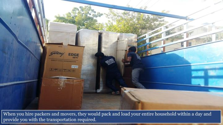 When you hire packers and movers, they would pack and load your entire household within a day and provide you with the transportation required.