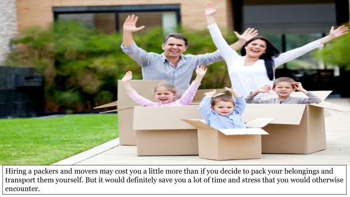 Hiring a packers and movers may cost you a little more than if you decide to pack your belongings and transport them yourself. But it would definitely save you a lot of time and stress that you would otherwise encounter.