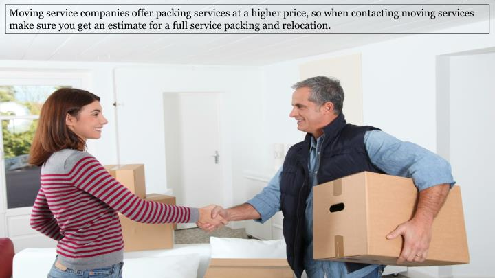 Moving service companies offer packing services at a higher price, so when contacting moving services make sure you get an estimate for a full service packing and relocation.
