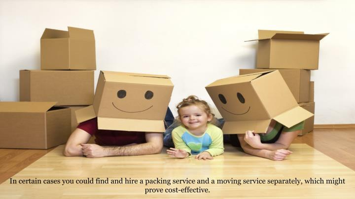 In certain cases you could find and hire a packing service and a moving service separately, which might prove cost-effective.