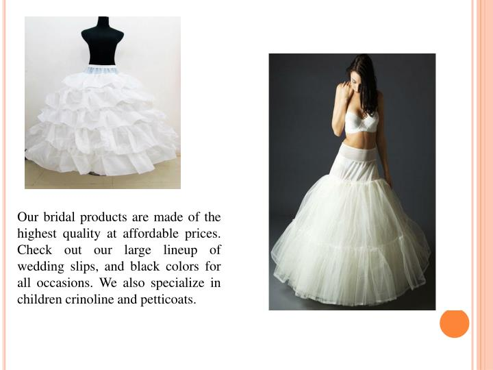 Our bridal products are made of the highest quality at affordable prices. Check out our large lineup of wedding slips, and black colors for all occasions. We also specialize in children crinoline and petticoats.