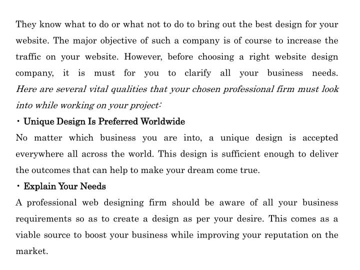 They know what to do or what not to do to bring out the best design for your website. The major objective of such a company is of course to increase the traffic on your website. However, before choosing a right website design company, it is must for you to clarify all your business needs.