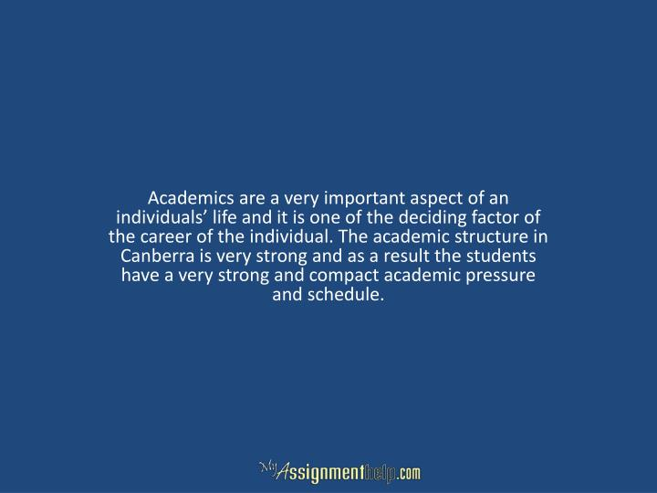 Academics are a very important aspect of an individuals' life and it is one of the deciding factor of the career of the individual. The academic structure in Canberra is very strong and as a result the students have a very strong and compact academic pressure and schedule.