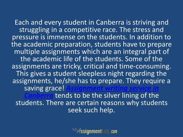 Each and every student in Canberra is striving and struggling in a competitive race. The stress and pressure is immense on the students. In addition to the academic preparation, students have to prepare multiple assignments which are an integral part of the academic life of the students. Some of the assignments are tricky, critical and time-consuming. This gives a student sleepless night regarding the assignments, he/she has to prepare. They require a saving grace!