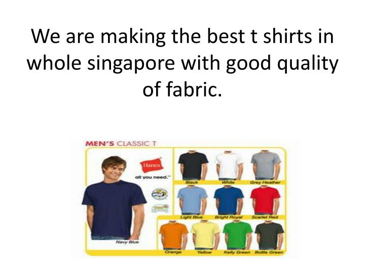 We a re making the best t shirts in whole singapore with good quality of fabric