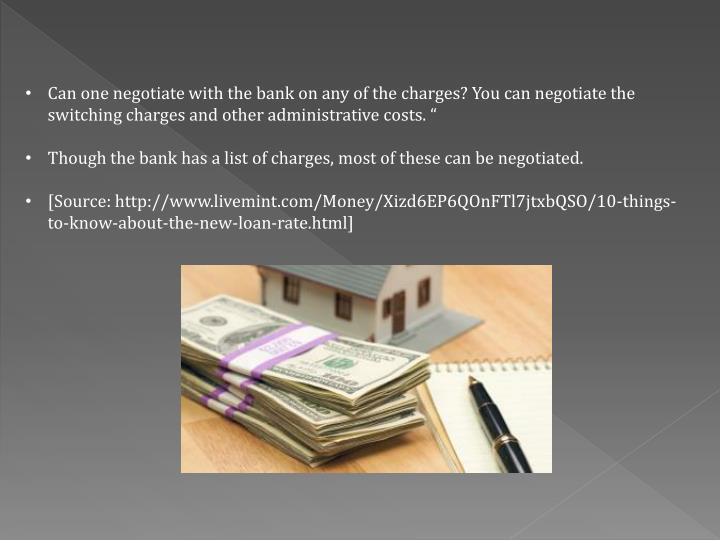 Can one negotiate with the bank on any of the charges? You can negotiate the switching charges and other administrative costs. ""