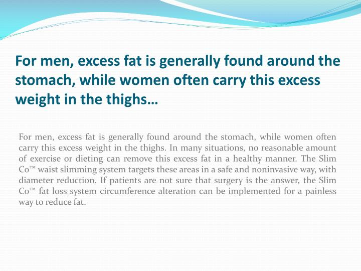 For men, excess fat is generally found around the stomach, while women often carry this excess weight in the