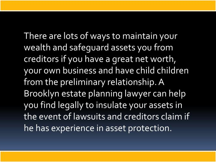 There are lots of ways to maintain your wealth and safeguard assets you from creditors if you have a great net worth, your own business and have child children from the preliminary relationship. A Brooklyn estate planning lawyer can help you find legally to insulate your assets in the event of lawsuits and creditors claim if he has experience in asset protection.