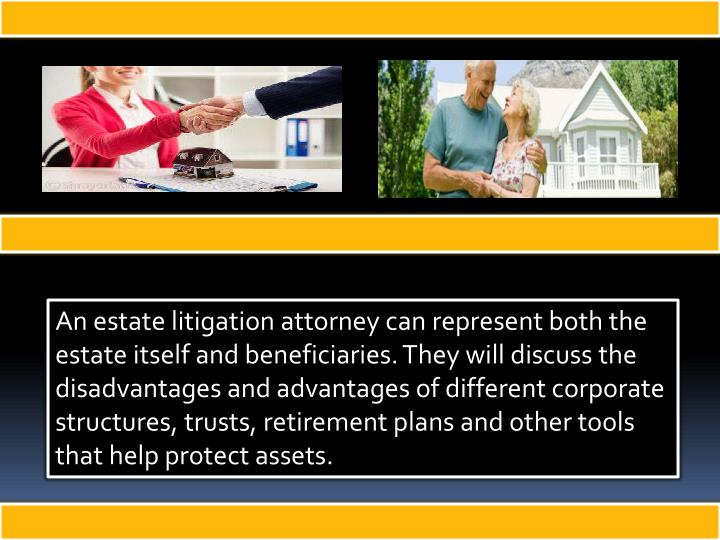 An estate litigation attorney can represent both the estate itself and beneficiaries. They will discuss the disadvantages and advantages of different corporate structures, trusts, retirement plans and other tools that help protect assets.