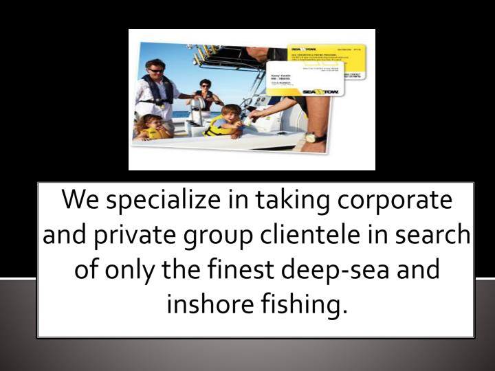 We specialize in taking corporate and private group clientele in search of only the finest deep-sea ...