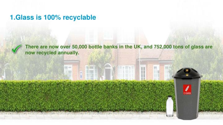 1.Glass is 100% recyclable