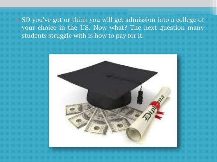 SO you've got or think you will get admission into a college of your choice in the US. Now what? The next question many students struggle with is how to pay for it.