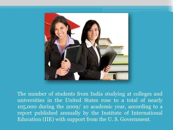 The number of students from India studying at colleges and universities in the United States rose to a total of nearly 105,000 during the 2009/ 10 academic year, according to a report published annually by the Institute of International Education (IIE) with support from the U. S. Government.