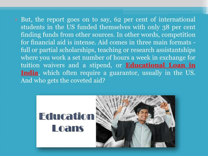 But, the report goes on to say, 62 per cent of international students in the US funded themselves with only 38 per cent finding funds from other sources. In other words, competition for financial aid is intense. Aid comes in three main formats - full or partial scholarships, teaching or research assistantships where you work a set number of hours a week in exchange for tuition waivers and a stipend, or
