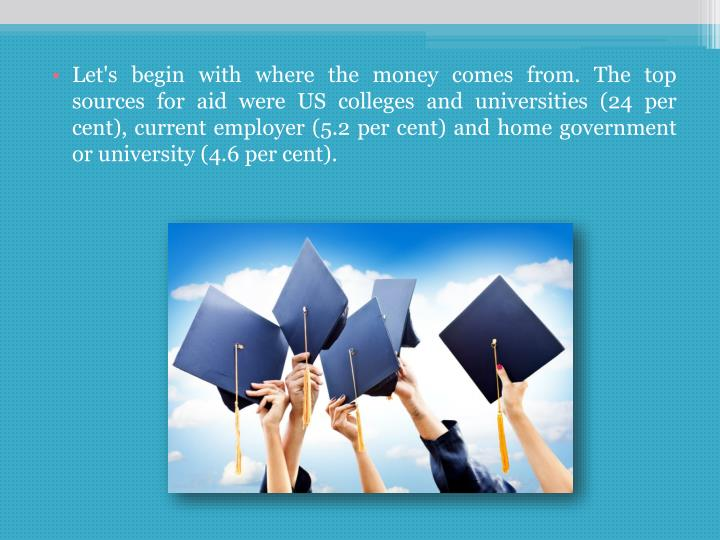 Let's begin with where the money comes from. The top sources for aid were US colleges and universities (24 per cent), current employer (5.2 per cent) and home government or university (4.6 per cent).