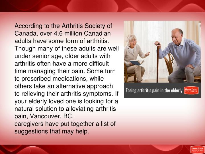 According to the Arthritis Society of Canada, over 4.6 million Canadian adults have some form of arthritis. Though many of these adults are well under senior age, older adults with arthritis often have a more difficult time managing their pain. Some turn to prescribed medications, while others take an alternative approach to relieving their arthritis symptoms. If your elderly loved one is looking for a natural solution to alleviating arthritis pain, Vancouver, BC, caregivers have put together a list of suggestions that may help.