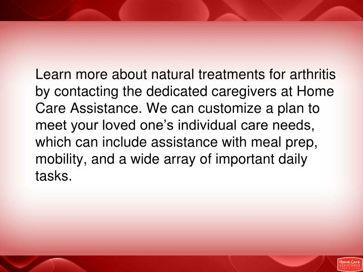 Learn more about natural treatments for arthritis by contacting the dedicated caregivers at Home Care Assistance. We can customize a plan to meet your loved one's individual care needs, which can include assistance with meal prep, mobility, and a wide array of important daily tasks.