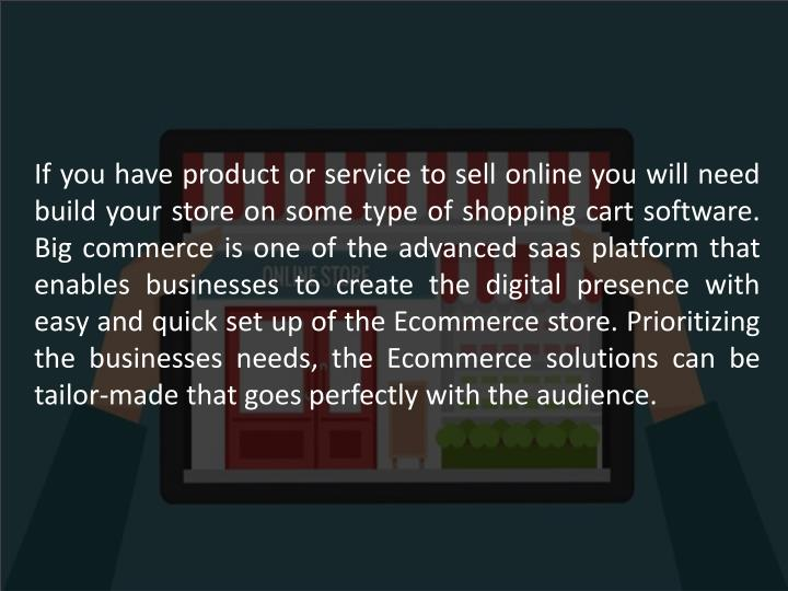 If you have product or service to sell online you will need build your store on some type of shopping cart software. Big commerce is one of the advanced saas platform that enables businesses to create the digital presence with easy and quick set up of the Ecommerce store. Prioritizing the businesses needs, the Ecommerce solutions can be tailor-made that goes perfectly with the audience.