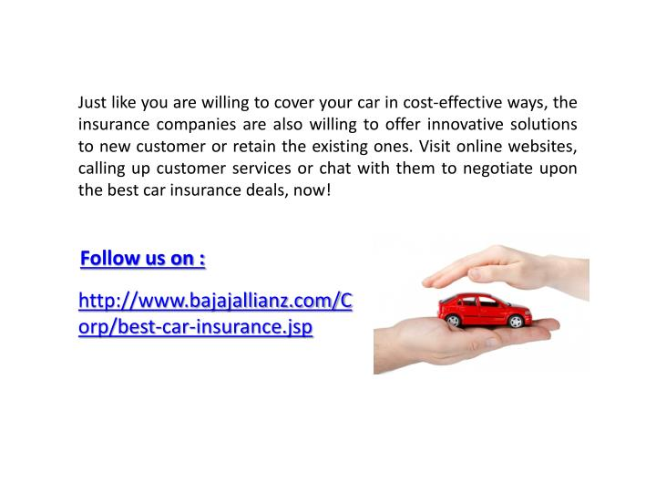 Just like you are willing to cover your car in cost-effective ways, the insurance companies are also willing to offer innovative solutions to new customer or retain the existing ones. Visit online websites, calling up customer services or chat with them to negotiate upon the best car insurance deals, now!