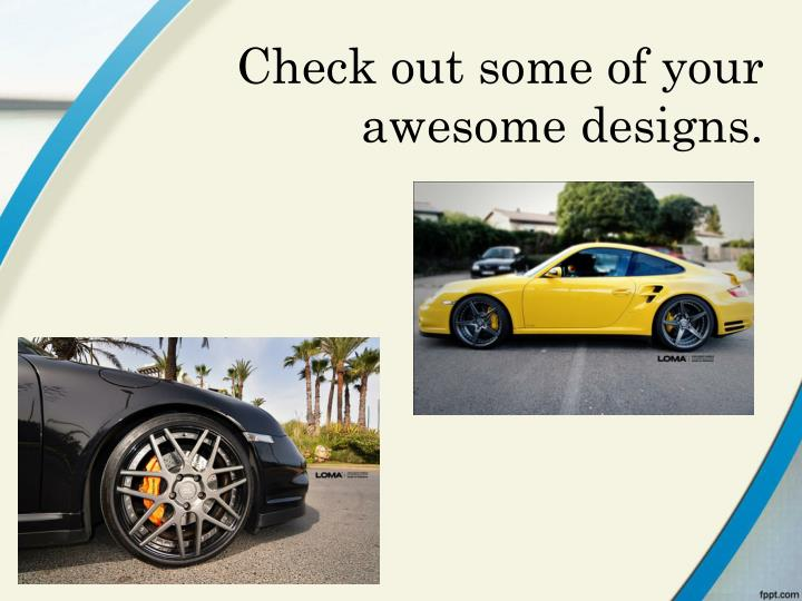 Check out some of your awesome designs.