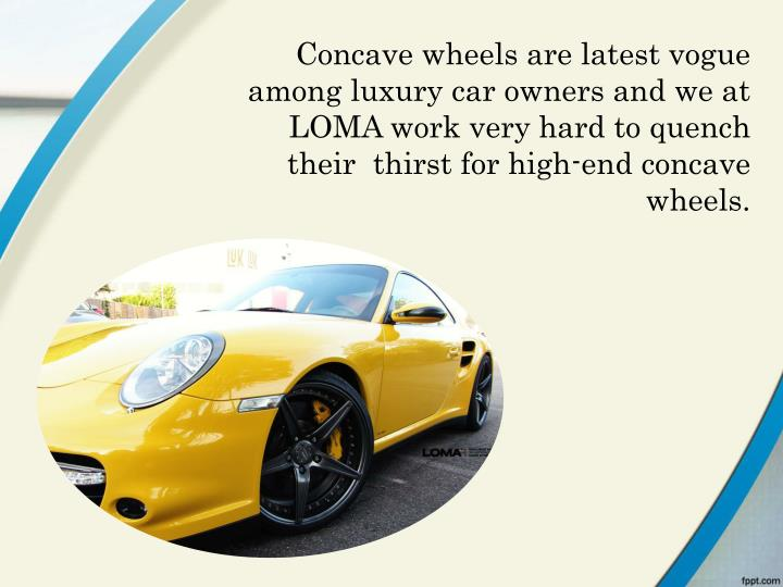 Concave wheels are latest vogue among luxury car owners and we at LOMA work very hard to quench thei...