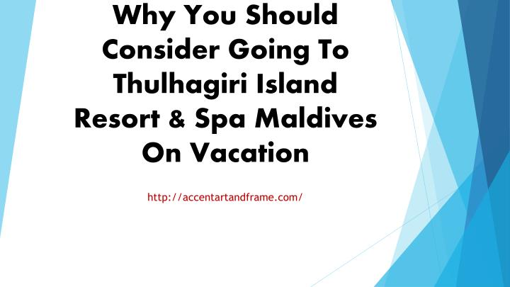 Why you should consider going to thulhagiri island resort spa maldives on vacation