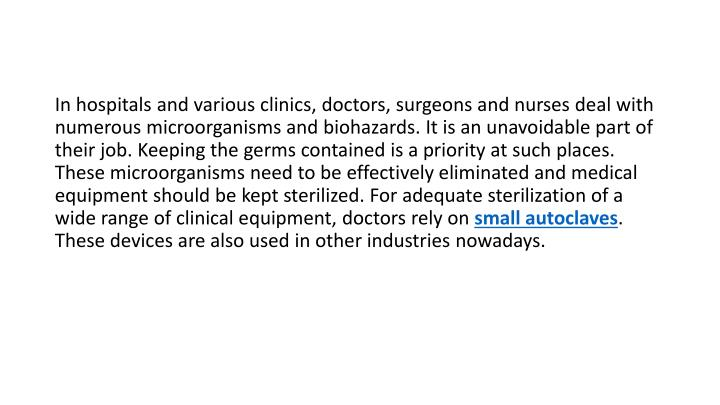 In hospitals and various clinics, doctors, surgeons and nurses deal with numerous microorganisms and biohazards. It is an unavoidable part of their job. Keeping the germs contained is a priority at such places. These microorganisms need to be effectively eliminated and medical equipment should be kept sterilized. For adequate sterilization of a wide range of clinical equipment, doctors rely on