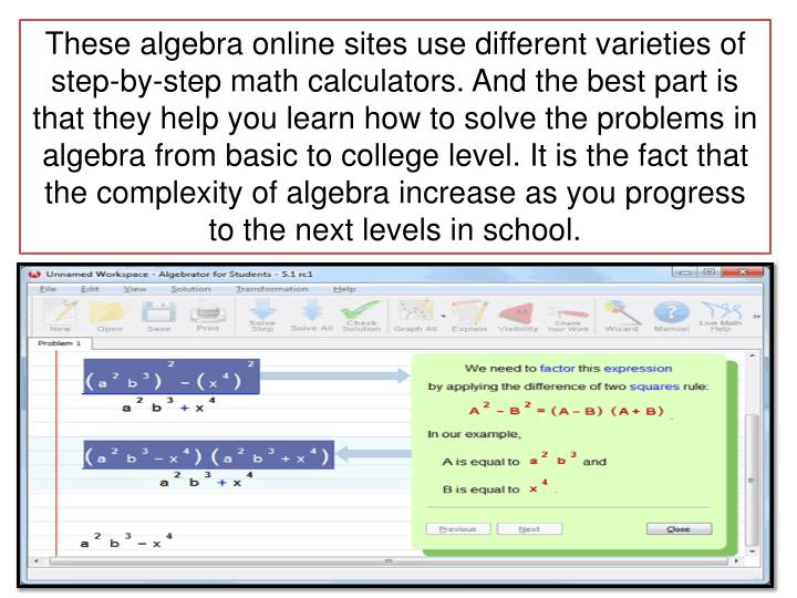 These algebra online sites use different varieties of step-by-step math calculators. And the best part is that they help you learn how to solve the problems in algebra from basic to college level. It is the fact that the complexity of algebra increase as you progress to the next levels in school.
