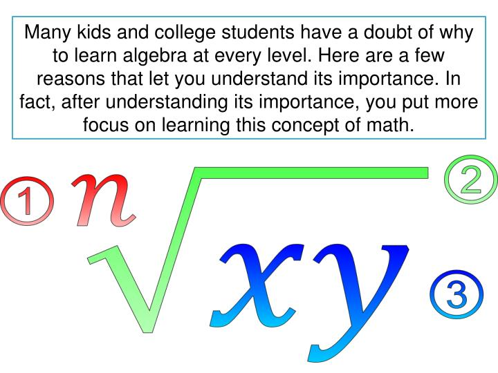 Many kids and college students have a doubt of why to learn algebra at every level. Here are a few reasons that let you understand its importance. In fact, after understanding its importance, you put more focus on learning this concept of math.