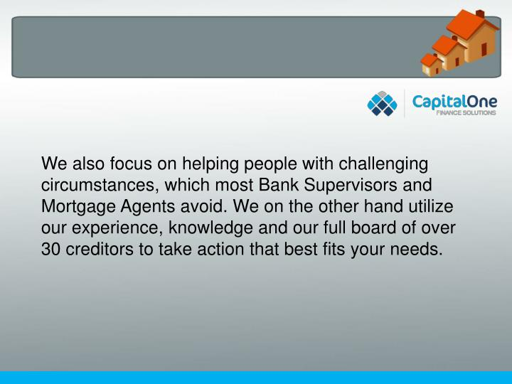 We also focus on helping people with challenging circumstances, which most Bank Supervisors and Mort...