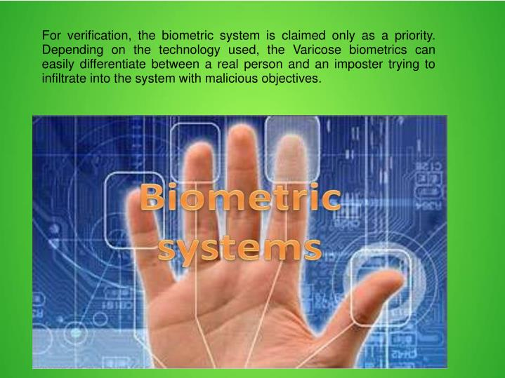 For verification, the biometric system is claimed only as a priority. Depending on the technology used, the Varicose biometrics can easily differentiate between a real person and an imposter trying to infiltrate into the system with malicious objectives.