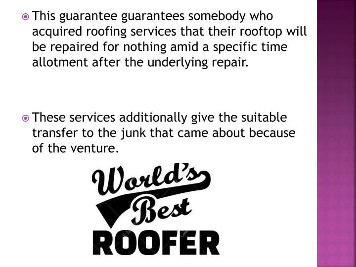 This guarantee guarantees somebody who acquired roofing services that their rooftop will be repaired for nothing amid a specific time allotment after the underlying repair.