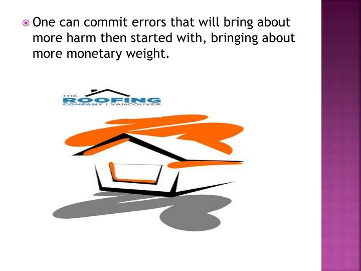 One can commit errors that will bring about more harm then started with, bringing about more monetary weight.