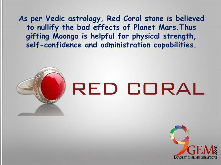 As per Vedic astrology, Red Coral stone is believed to nullify the bad effects of Planet