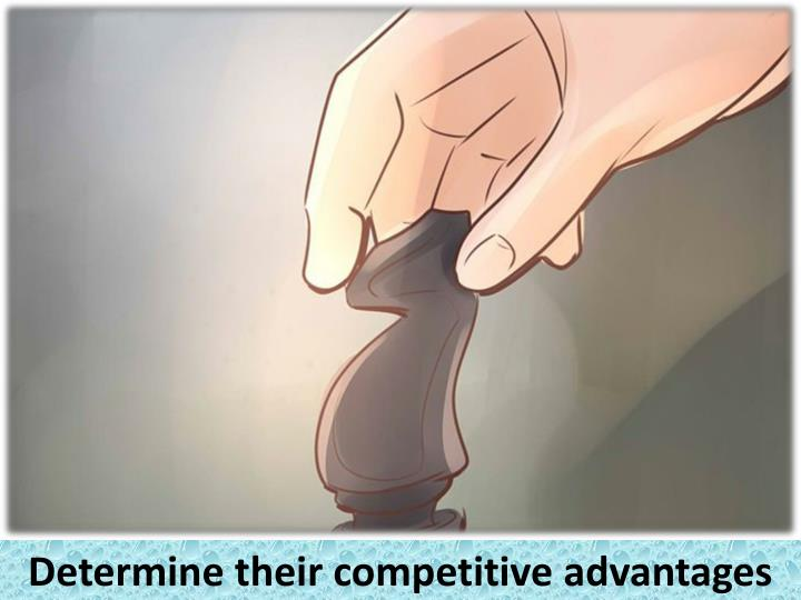 Determine their competitive advantages