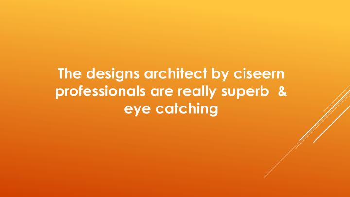 The designs architect by ciseern professionals are really superb  & eye catching