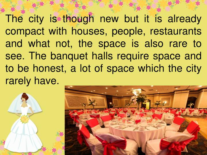 The city is though new but it is already compact with houses, people, restaurants and what not, the space is also rare to see. The banquet halls require space and to be honest, a lot of space which the city rarely have.