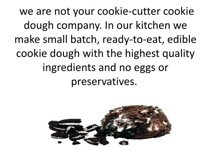 we are not your cookie-cutter cookie dough company. In our kitchen we make small batch, ready-to-eat, edible cookie dough with the highest quality ingredients and no eggs or preservatives.