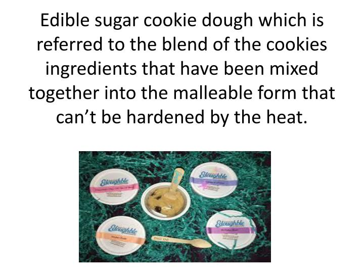Edible sugar cookie dough which is referred to the blend of the cookies ingredients that have been mixed together into the malleable form that can't be hardened by the heat.