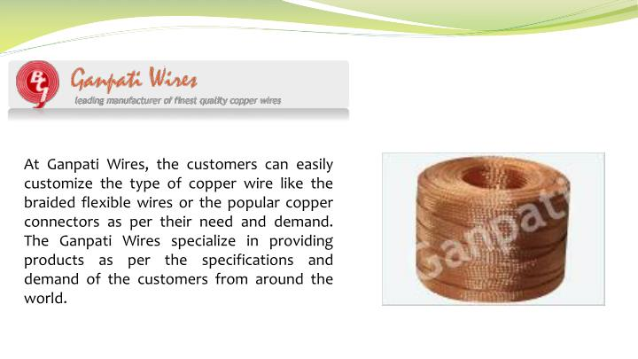 At Ganpati Wires, the customers can easily customize the type of copper wire like the braided flexib...