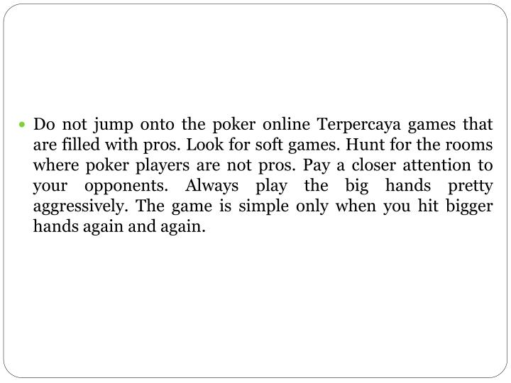 Do not jump onto the poker online Terpercaya games that are filled with pros. Look for soft games. Hunt for the rooms where poker players are not pros. Pay a closer attention to your opponents. Always play the big hands pretty aggressively. The game is simple only when you hit bigger hands again and again.