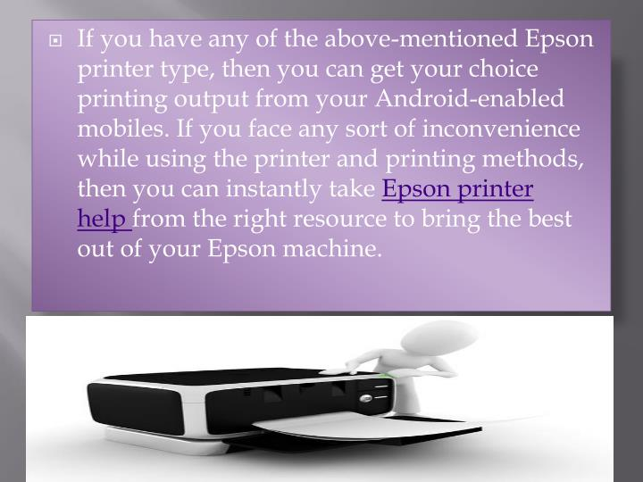 If you have any of the above-mentioned Epson printer type, then you can get your choice printing output from your Android-enabled mobiles. If you face any sort of inconvenience while using the printer and printing methods, then you can instantly take