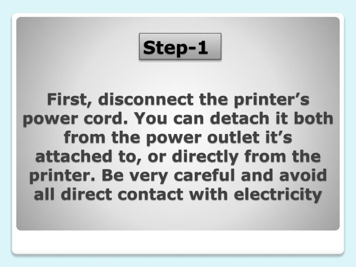 First, disconnect the printer's power cord. You can detach it both from the power outlet it's attached to, or directly from the printer. Be very careful and avoid all direct contact with electricity