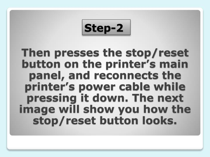 Then presses the stop/reset button on the printer's main panel, and reconnects the printer's power cable while pressing it down. The next image will show you how the stop/reset button looks.