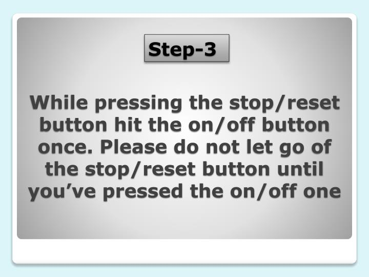 While pressing the stop/reset button hit the on/off button once. Please do not let go of the stop/reset button until you've pressed the on/off