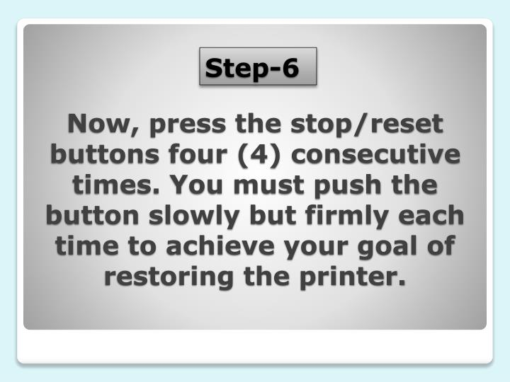 Now, press the stop/reset buttons four (4) consecutive times. You must push the button slowly but firmly each time to achieve your goal of restoring the printer.